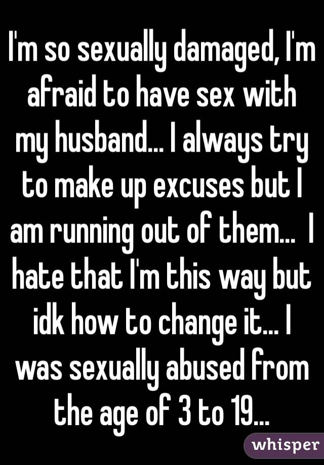 I'm so sexually damaged, I'm afraid to have sex with my husband... I always try to make up excuses but I am running out of them...  I hate that I'm this way but idk how to change it... I was sexually abused from the age of 3 to 19...