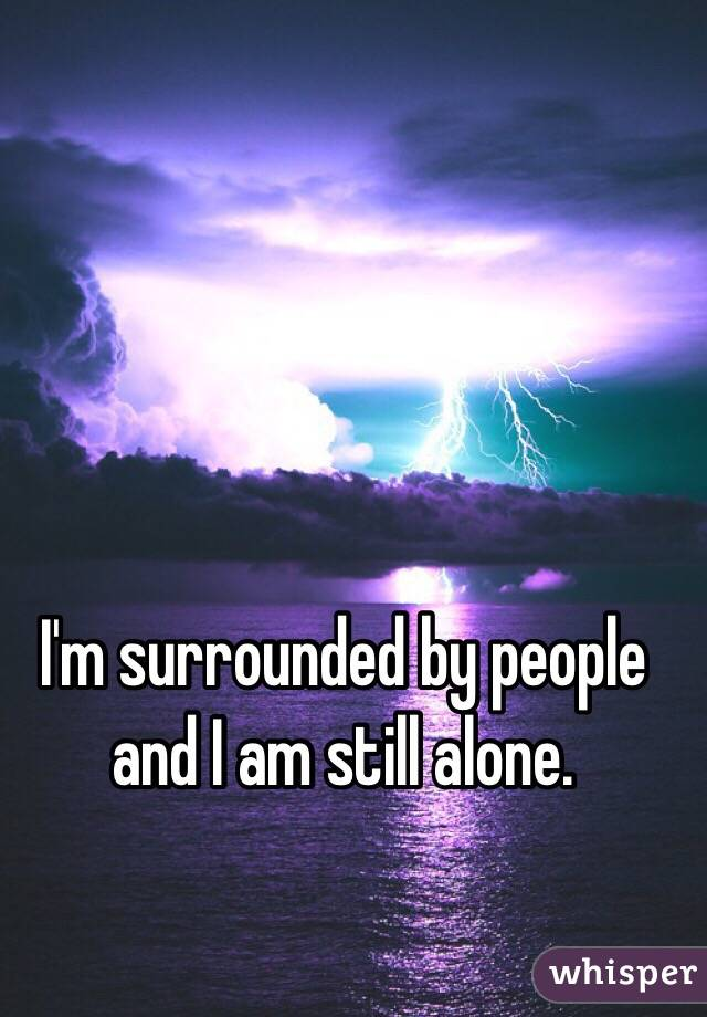 I'm surrounded by people and I am still alone.