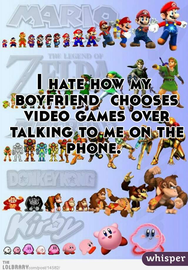 I hate how my boyfriend  chooses video games over talking to me on the phone.