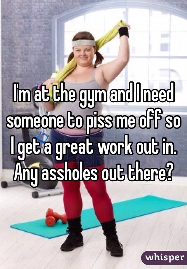 I'm at the gym and I need someone to piss me off so I get a great work out in. Any assholes out there?