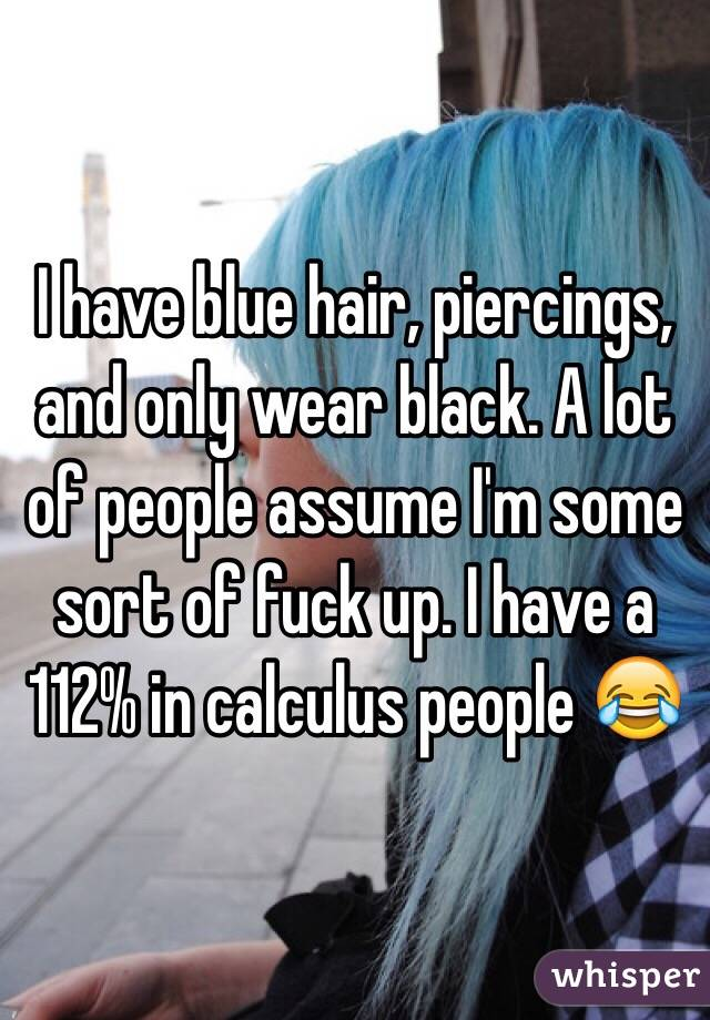 I have blue hair, piercings, and only wear black. A lot of people assume I'm some sort of fuck up. I have a 112% in calculus people 😂