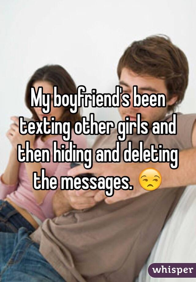 My boyfriend's been texting other girls and then hiding and deleting the messages. 😒
