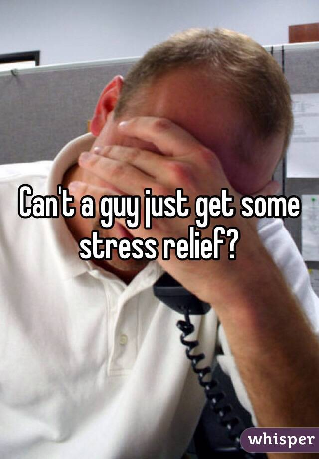 Can't a guy just get some stress relief?