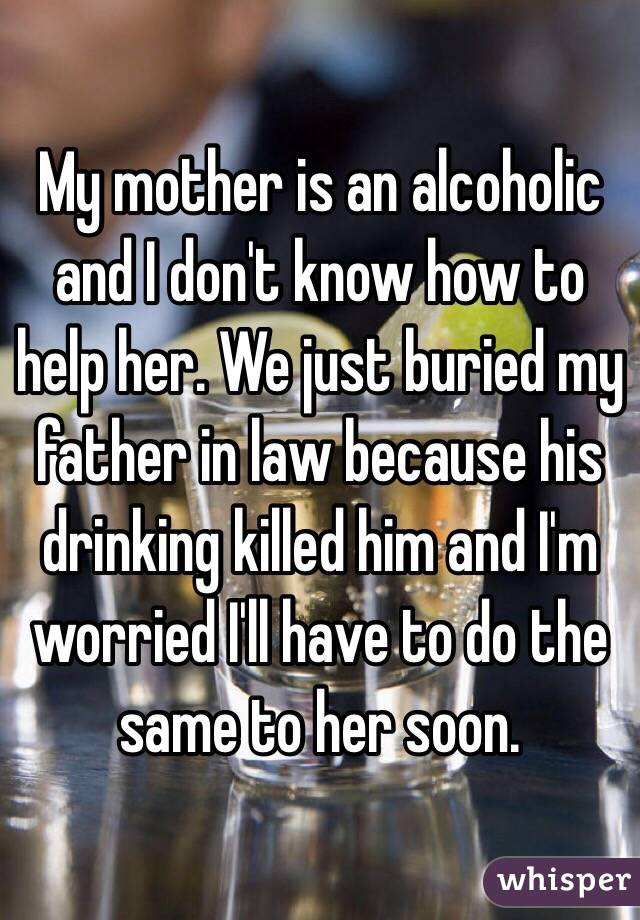 My mother is an alcoholic and I don't know how to help her. We just buried my father in law because his drinking killed him and I'm worried I'll have to do the same to her soon.