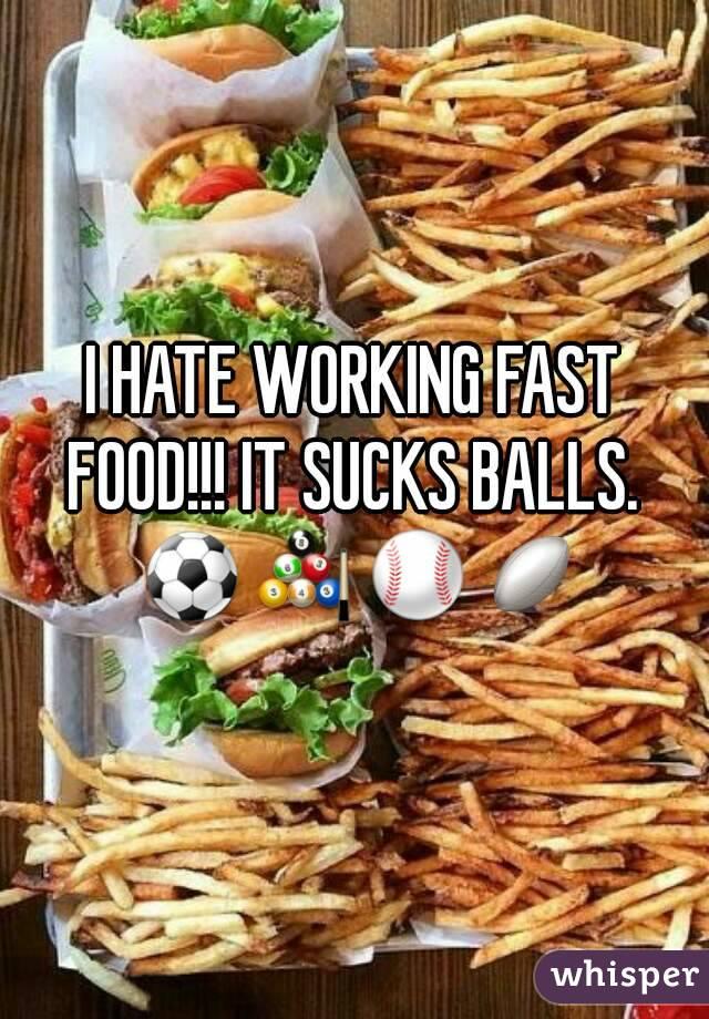 I HATE WORKING FAST FOOD!!! IT SUCKS BALLS.  ⚽🎱⚾🏉