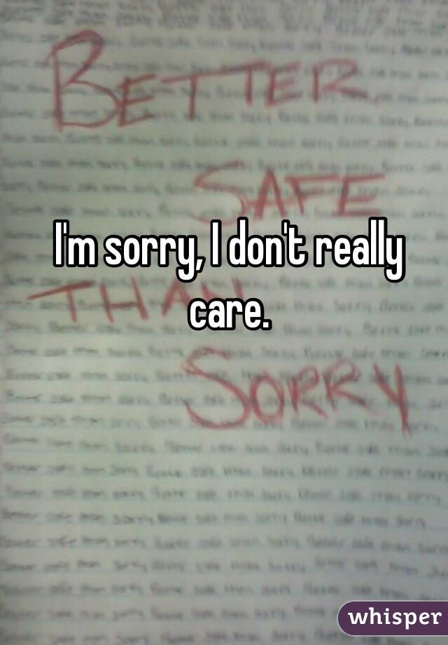 I'm sorry, I don't really care.