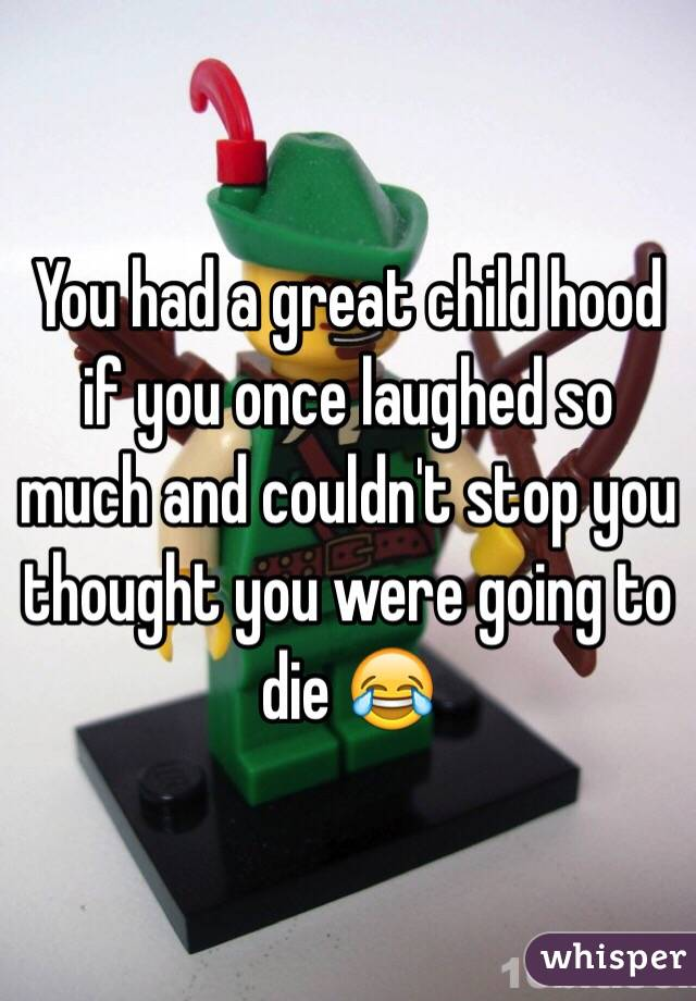 You had a great child hood if you once laughed so much and couldn't stop you thought you were going to die 😂