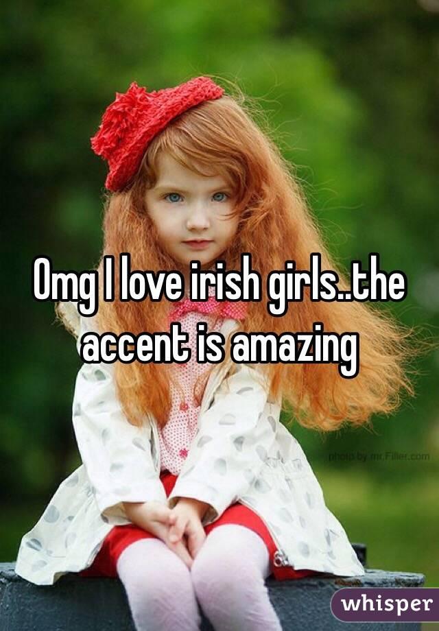 Omg I love irish girls..the accent is amazing