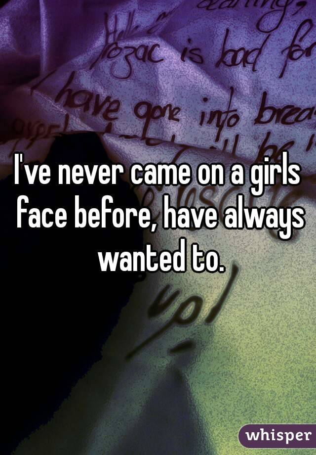 I've never came on a girls face before, have always wanted to.