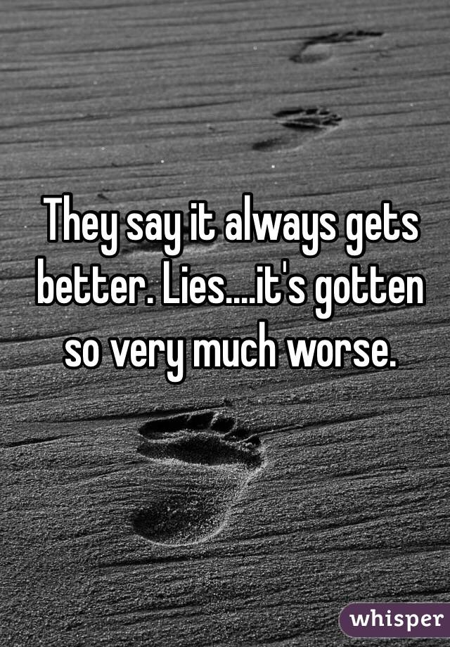 They say it always gets better. Lies....it's gotten so very much worse.