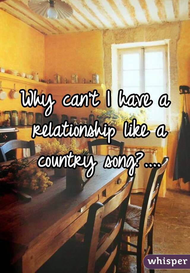 Why can't I have a relationship like a country song?....