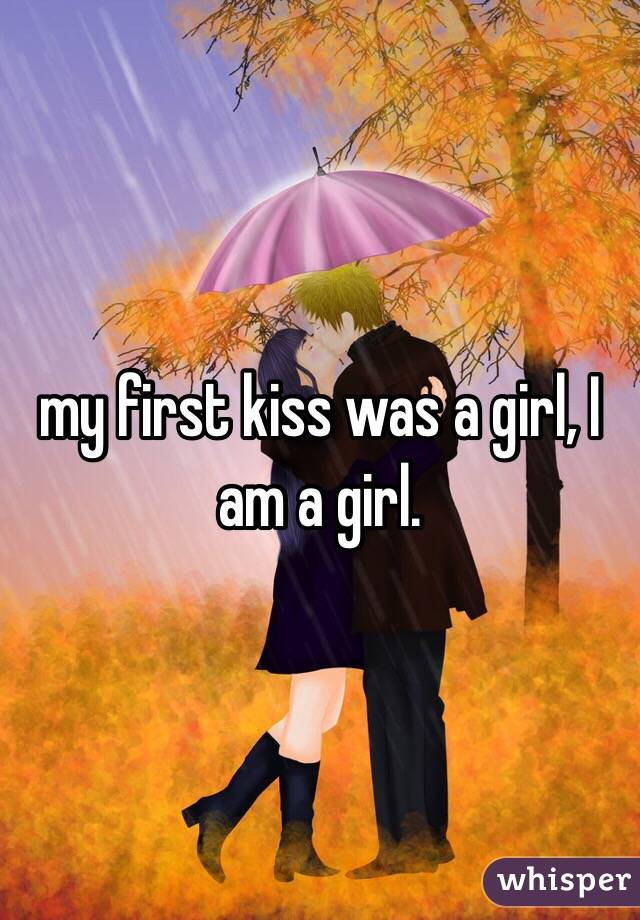 my first kiss was a girl, I am a girl.