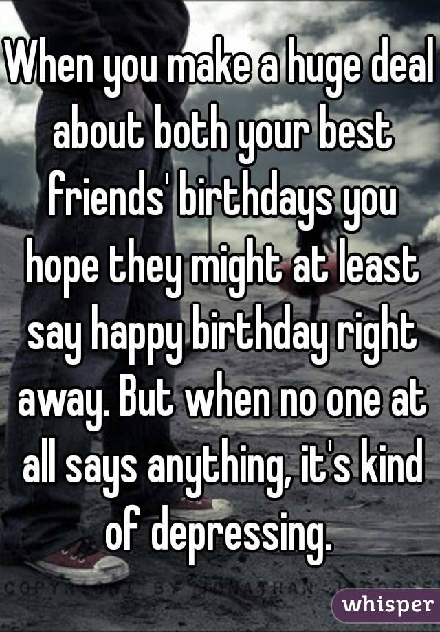 When you make a huge deal about both your best friends' birthdays you hope they might at least say happy birthday right away. But when no one at all says anything, it's kind of depressing.