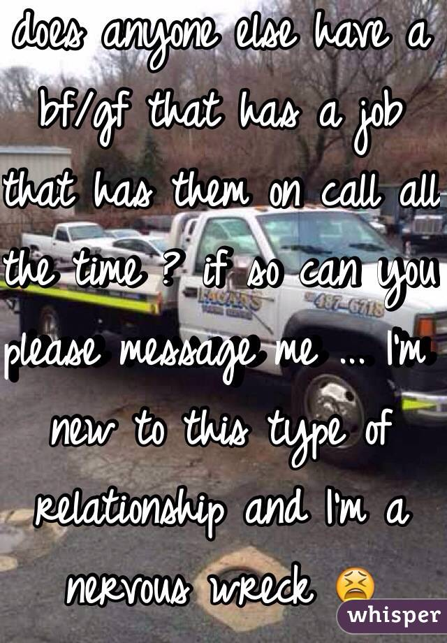 does anyone else have a bf/gf that has a job that has them on call all the time ? if so can you please message me ... I'm new to this type of relationship and I'm a nervous wreck 😫
