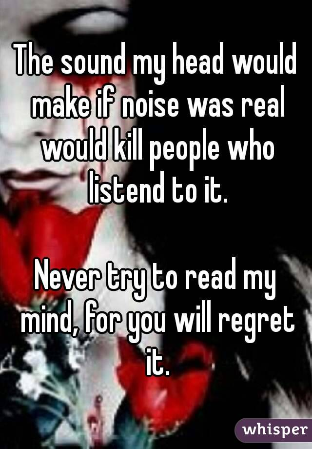 The sound my head would make if noise was real would kill people who listend to it.  Never try to read my mind, for you will regret it.