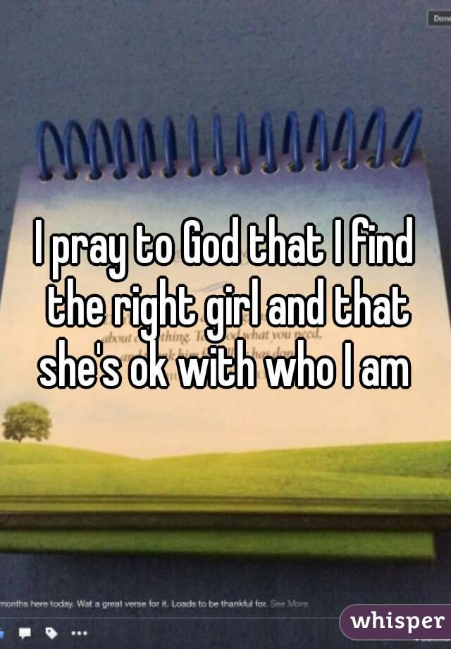 I pray to God that I find the right girl and that she's ok with who I am