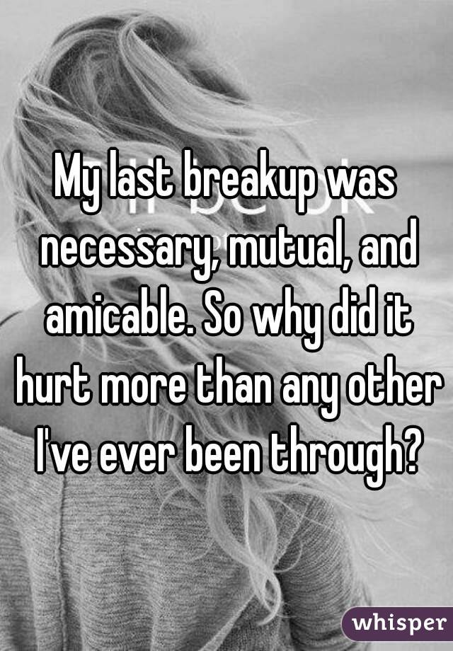 My last breakup was necessary, mutual, and amicable. So why did it hurt more than any other I've ever been through?