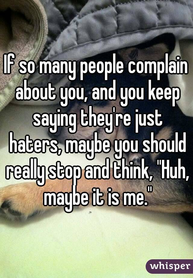 "If so many people complain about you, and you keep saying they're just haters, maybe you should really stop and think, ""Huh, maybe it is me."""