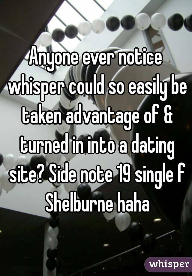 Anyone ever notice whisper could so easily be taken advantage of & turned in into a dating site? Side note 19 single f Shelburne haha