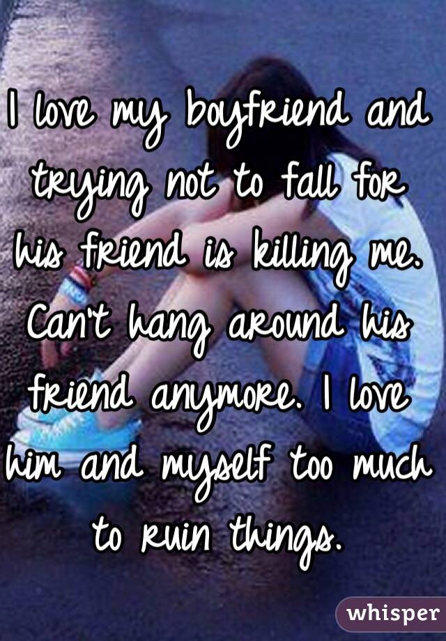 I love my boyfriend and trying not to fall for his friend is killing me. Can't hang around his friend anymore. I love him and myself too much to ruin things.