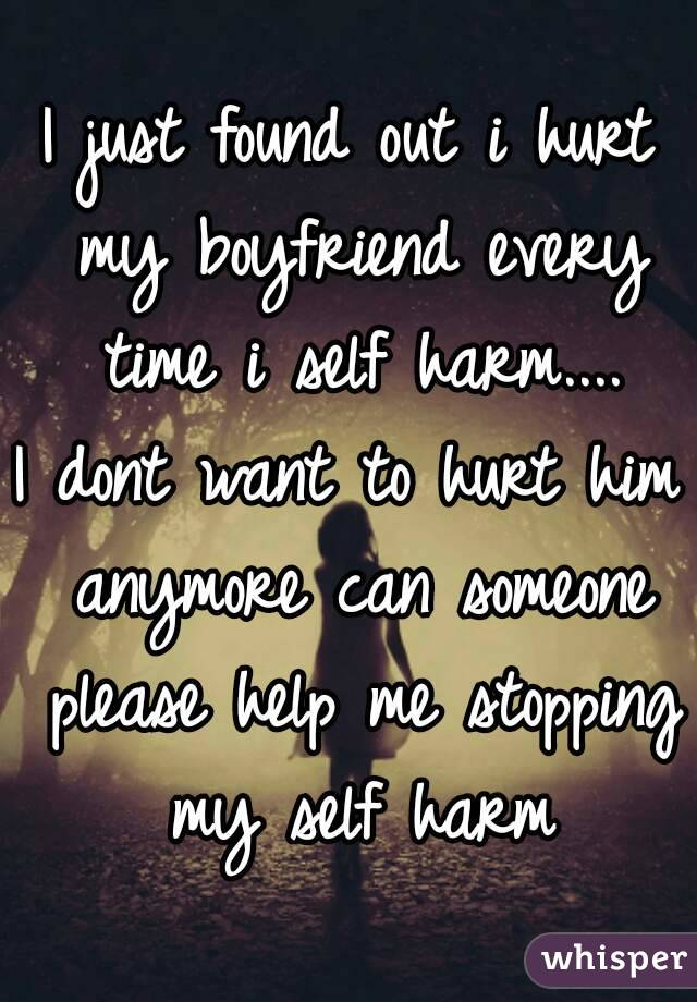 I just found out i hurt my boyfriend every time i self harm.... I dont want to hurt him anymore can someone please help me stopping my self harm