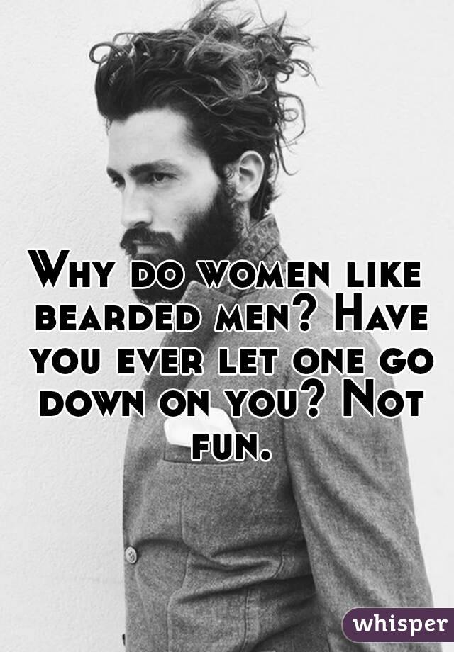 Why do women like bearded men? Have you ever let one go down on you? Not fun.