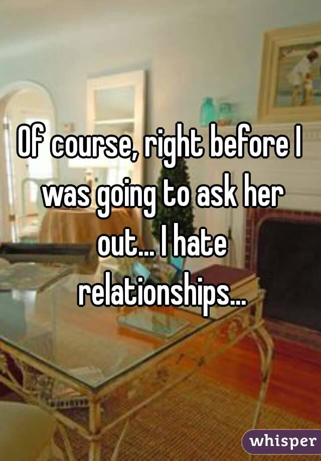 Of course, right before I was going to ask her out... I hate relationships...