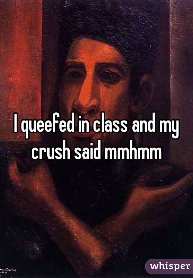 I queefed in class and my crush said mmhmm