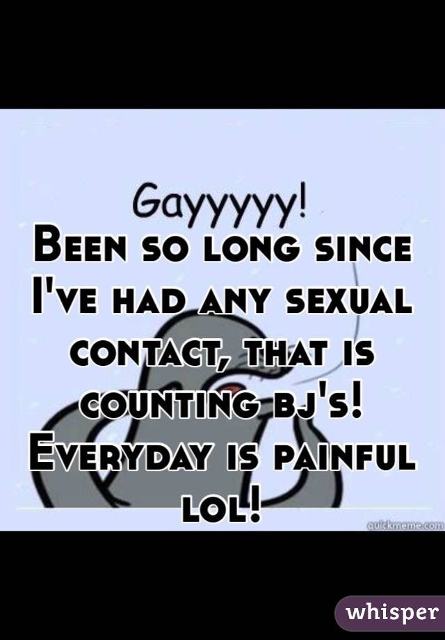 Been so long since I've had any sexual contact, that is counting bj's! Everyday is painful lol!