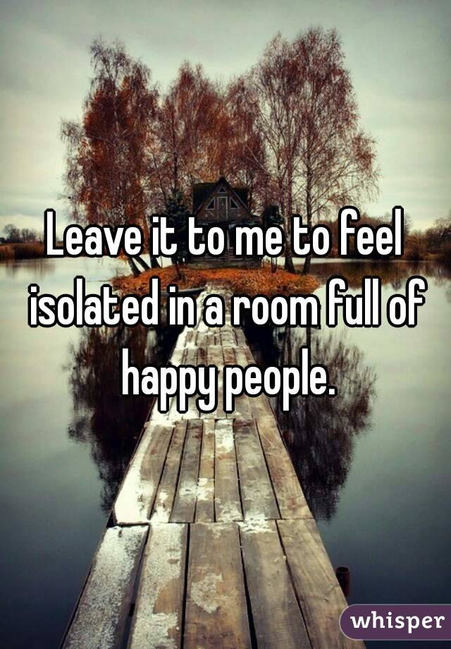 Leave it to me to feel isolated in a room full of happy people.