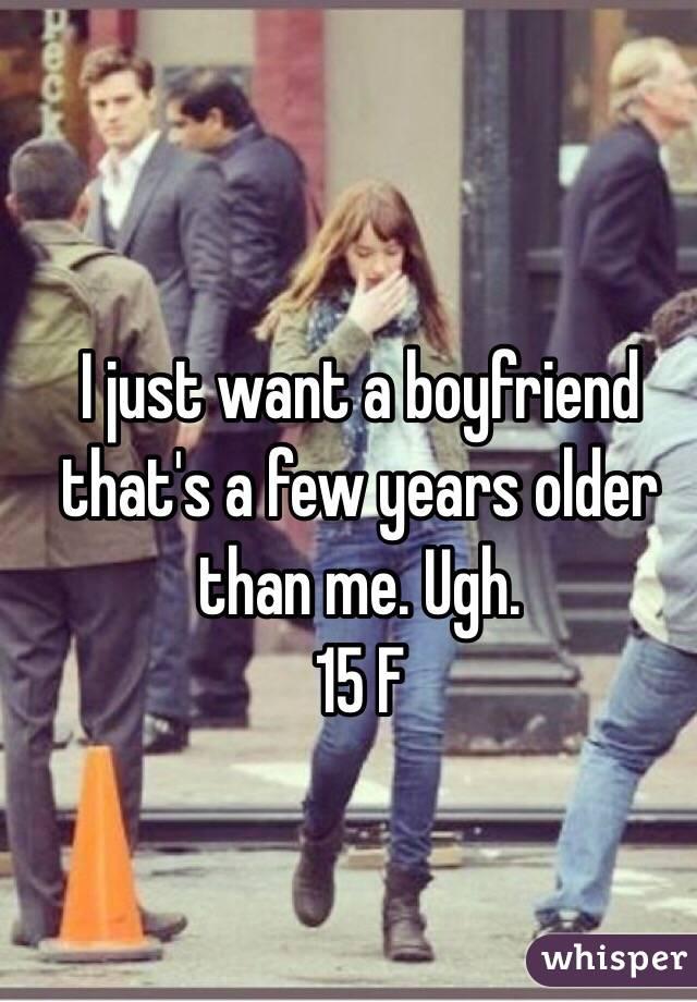 I just want a boyfriend that's a few years older than me. Ugh.  15 F
