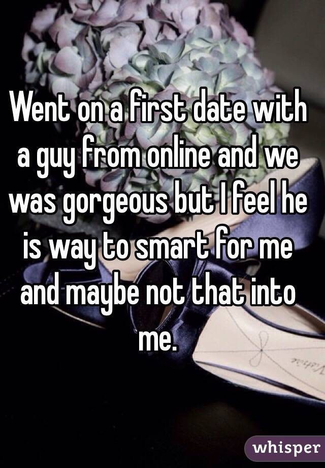 Went on a first date with a guy from online and we was gorgeous but I feel he is way to smart for me and maybe not that into me.