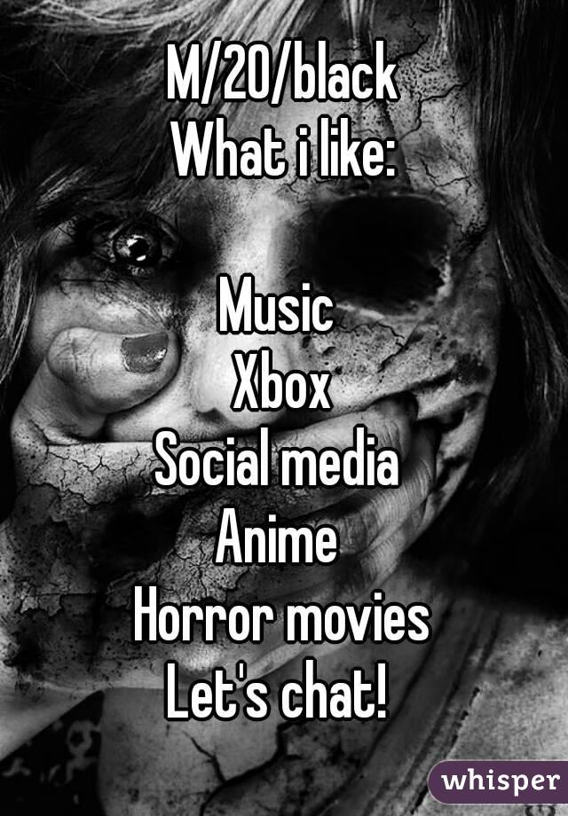M/20/black What i like:  Music  Xbox Social media  Anime  Horror movies Let's chat!