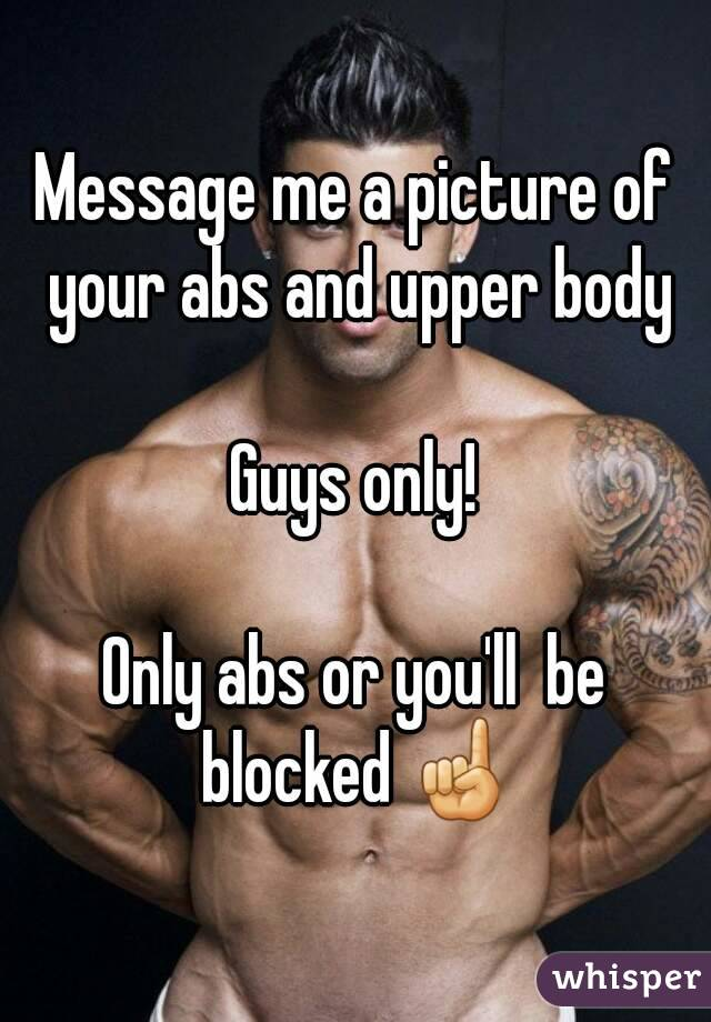 Message me a picture of your abs and upper body  Guys only!  Only abs or you'll  be blocked ☝