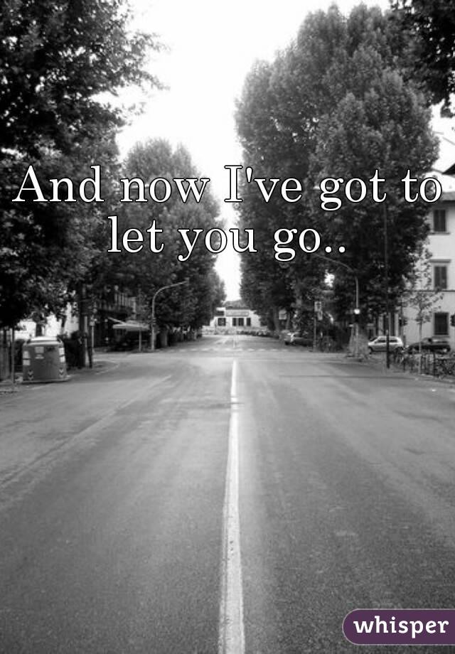 And now I've got to let you go..