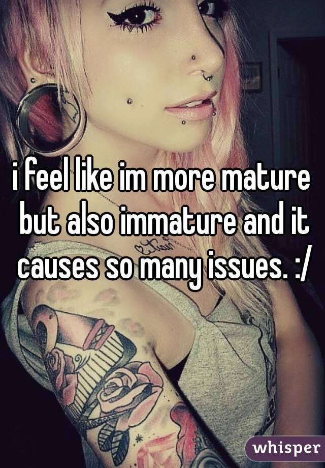 i feel like im more mature but also immature and it causes so many issues. :/