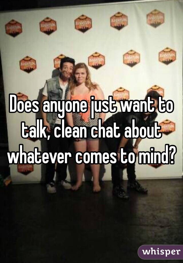 Does anyone just want to talk, clean chat about whatever comes to mind?
