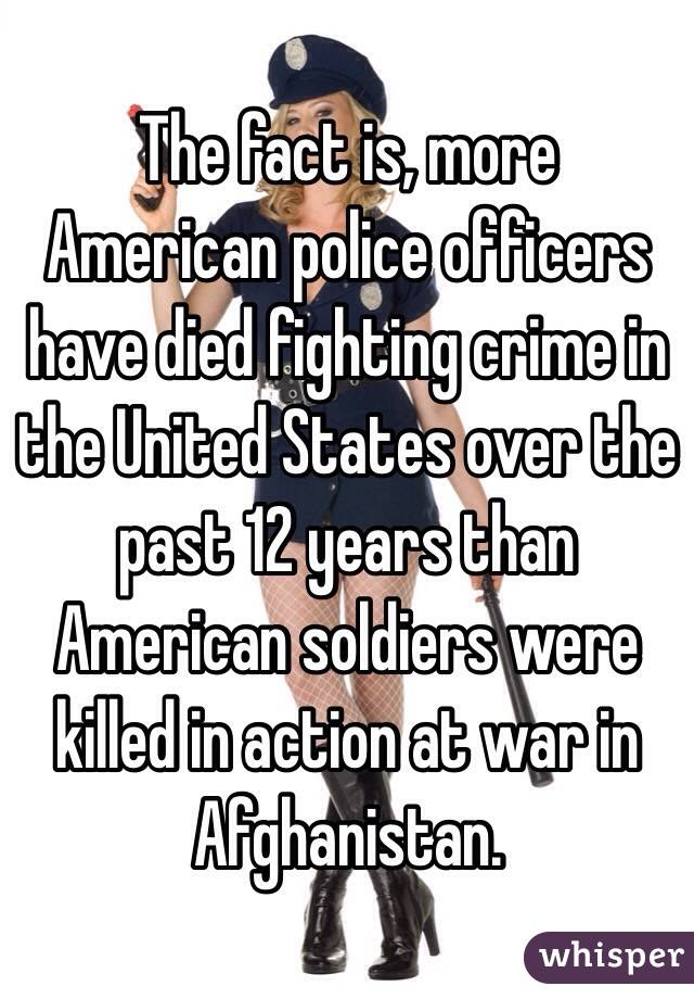 The fact is, more American police officers have died fighting crime in the United States over the past 12 years than American soldiers were killed in action at war in Afghanistan.