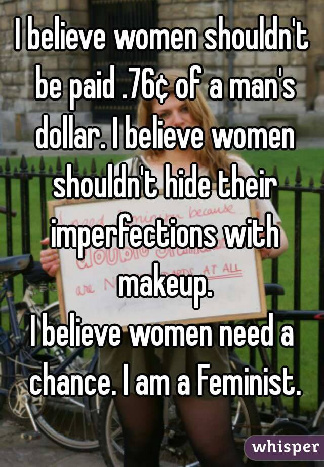 I believe women shouldn't be paid .76¢ of a man's dollar. I believe women shouldn't hide their imperfections with makeup. I believe women need a chance. I am a Feminist.