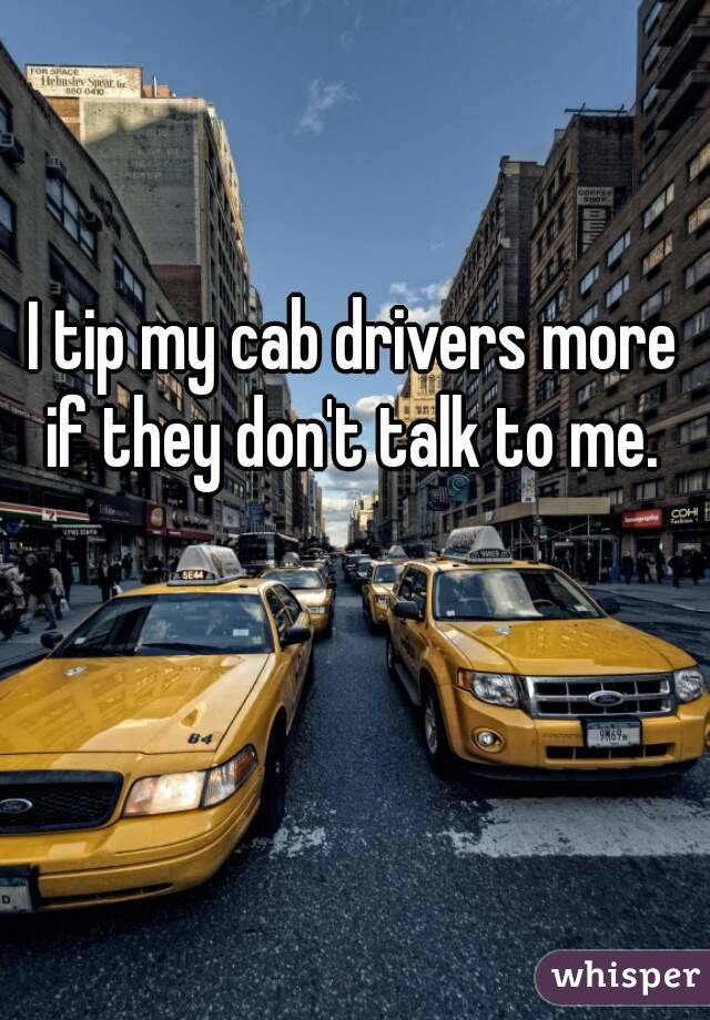 I tip my cab drivers more if they don't talk to me.