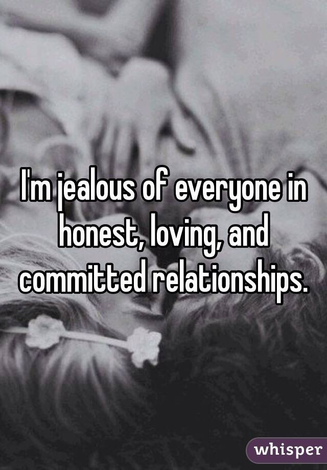 I'm jealous of everyone in honest, loving, and committed relationships.