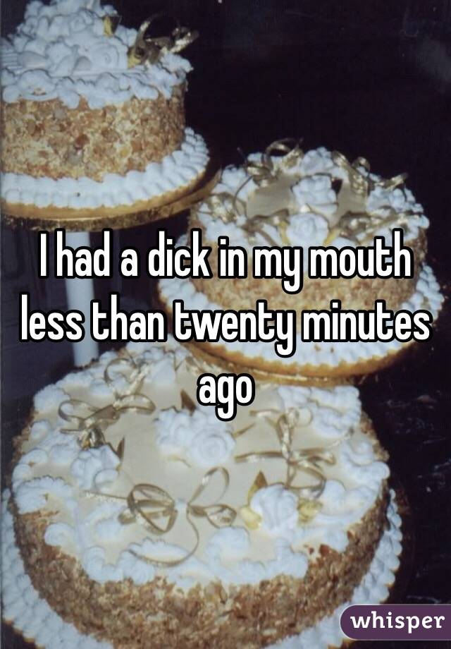 I had a dick in my mouth less than twenty minutes ago