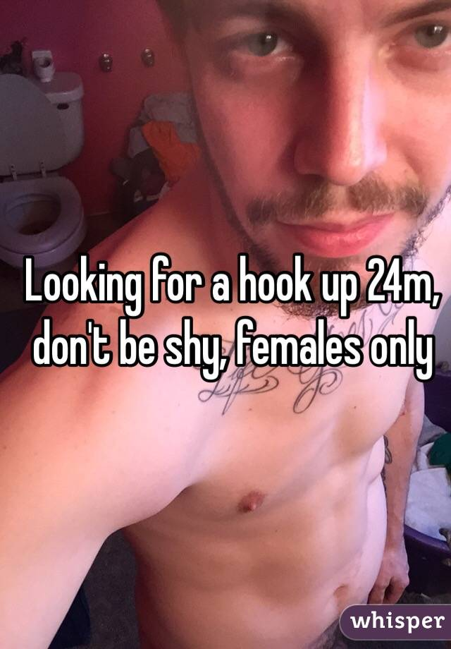 Looking for a hook up 24m, don't be shy, females only
