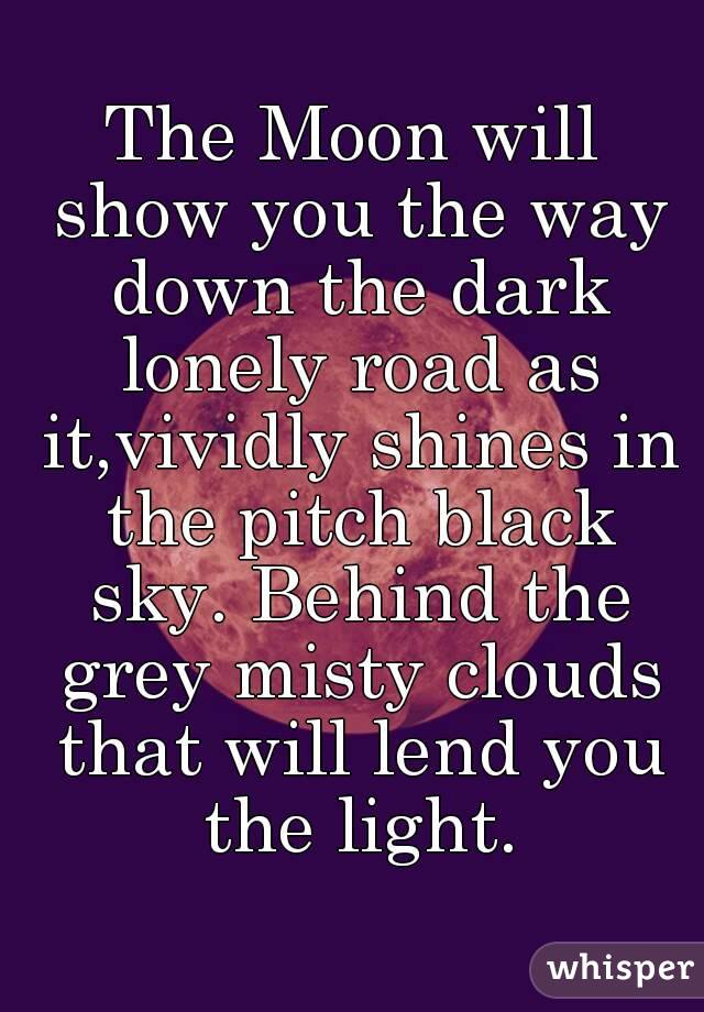 The Moon will show you the way down the dark lonely road as it,vividly shines in the pitch black sky. Behind the grey misty clouds that will lend you the light.