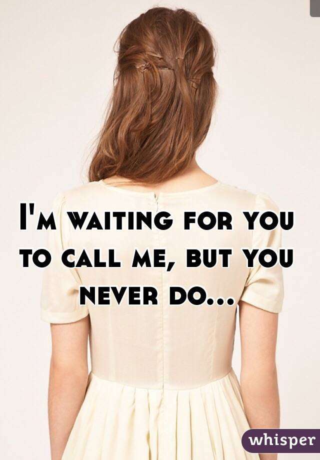 I'm waiting for you to call me, but you never do...
