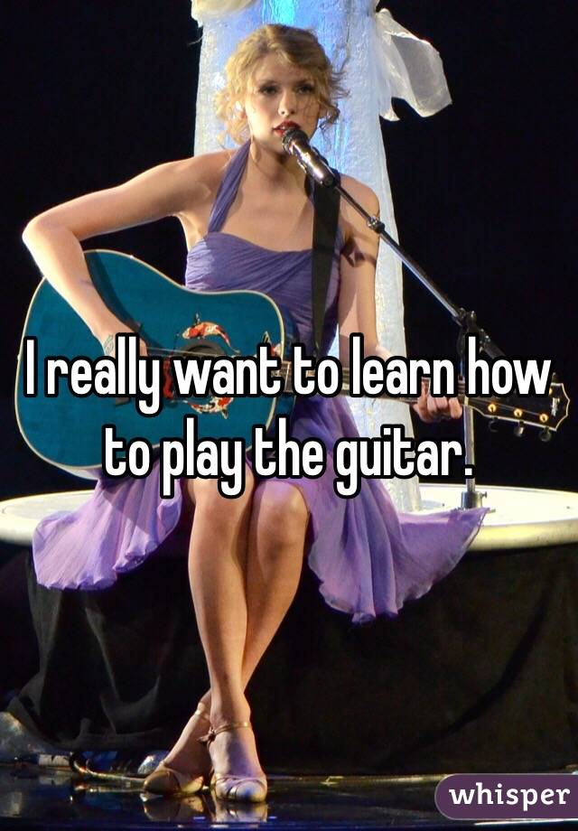 I really want to learn how to play the guitar.