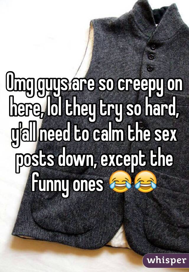 Omg guys are so creepy on here, lol they try so hard, y'all need to calm the sex posts down, except the funny ones 😂😂