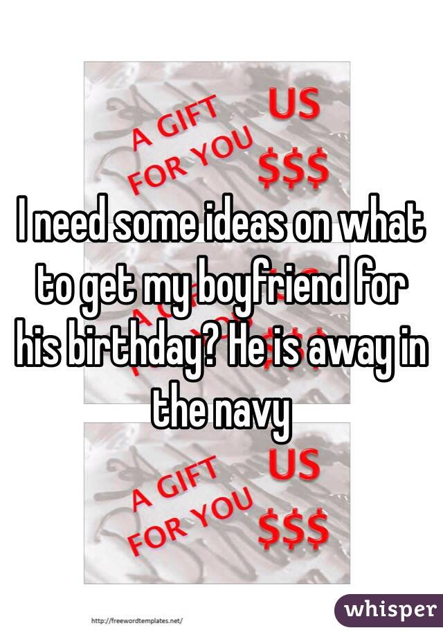 I need some ideas on what to get my boyfriend for his birthday? He is away in the navy