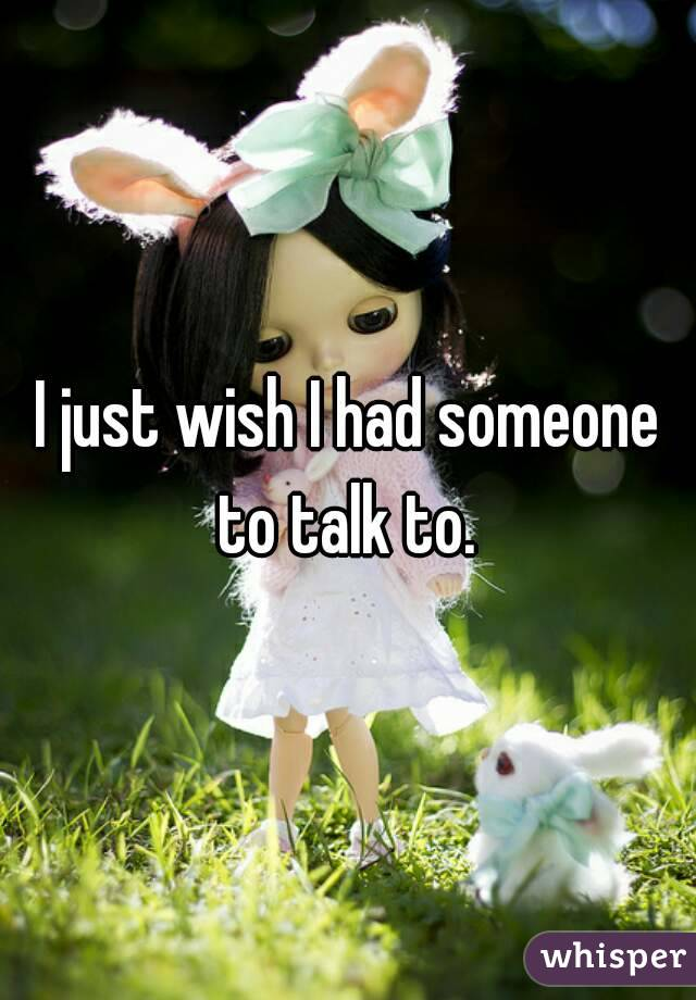 I just wish I had someone to talk to.