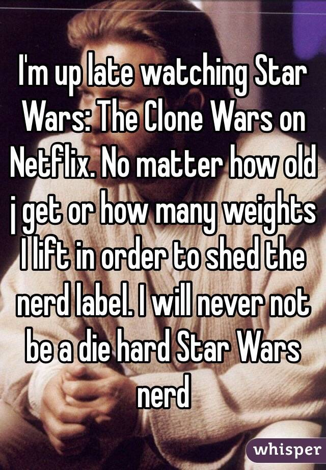 I'm up late watching Star Wars: The Clone Wars on Netflix. No matter how old j get or how many weights I lift in order to shed the nerd label. I will never not be a die hard Star Wars nerd
